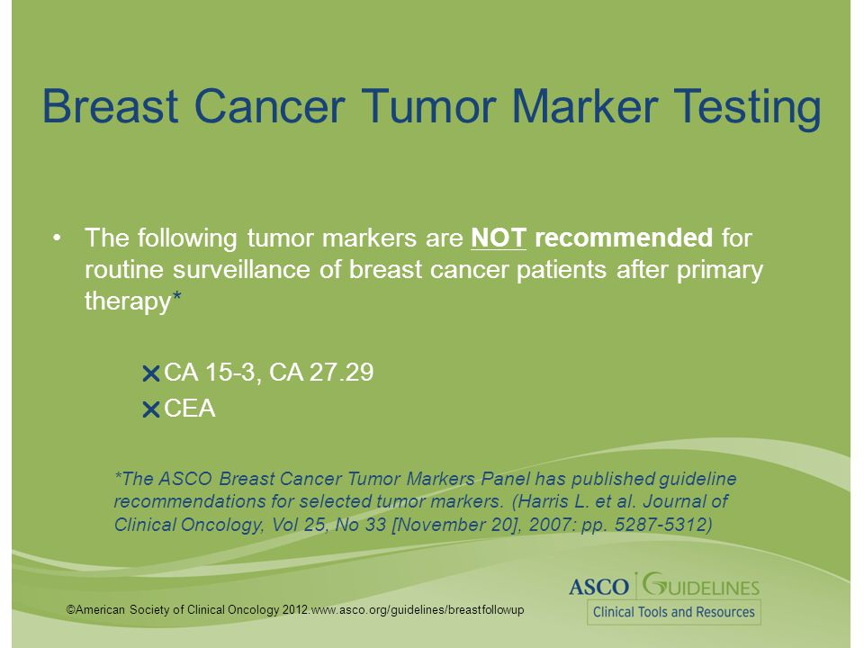 ©American Society of Clinical Oncology 2012.www.asco.org/guidelines/breastfollowup Breast Cancer Tumor Marker Testing The following tumor markers are