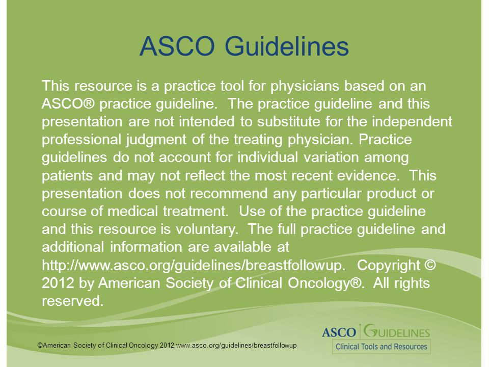 ©American Society of Clinical Oncology 2012.www.asco.org/guidelines/breastfollowup ASCO Guidelines This resource is a practice tool for physicians bas