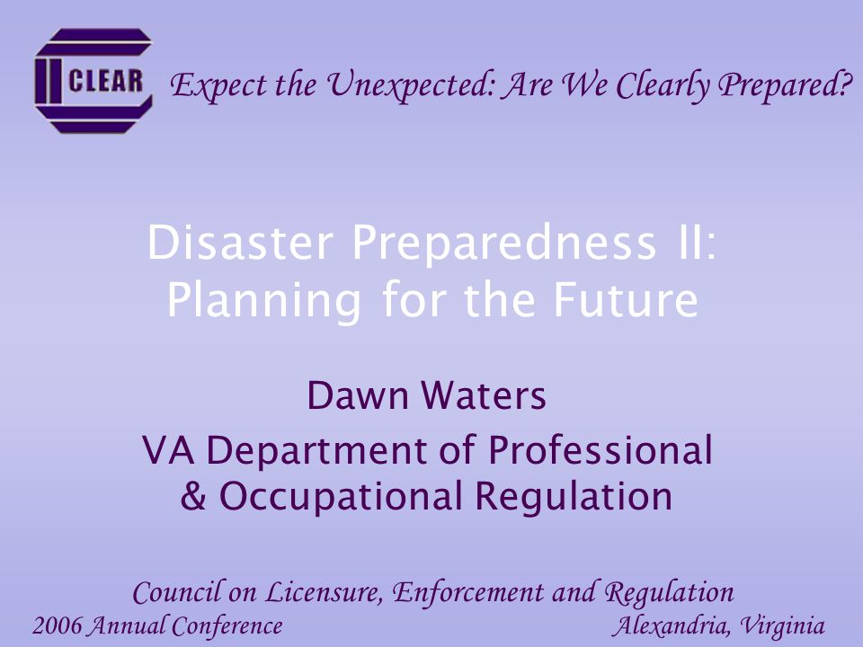 Disaster Preparedness II: Planning for the Future Dawn Waters VA Department of Professional & Occupational Regulation 2006 Annual ConferenceAlexandria