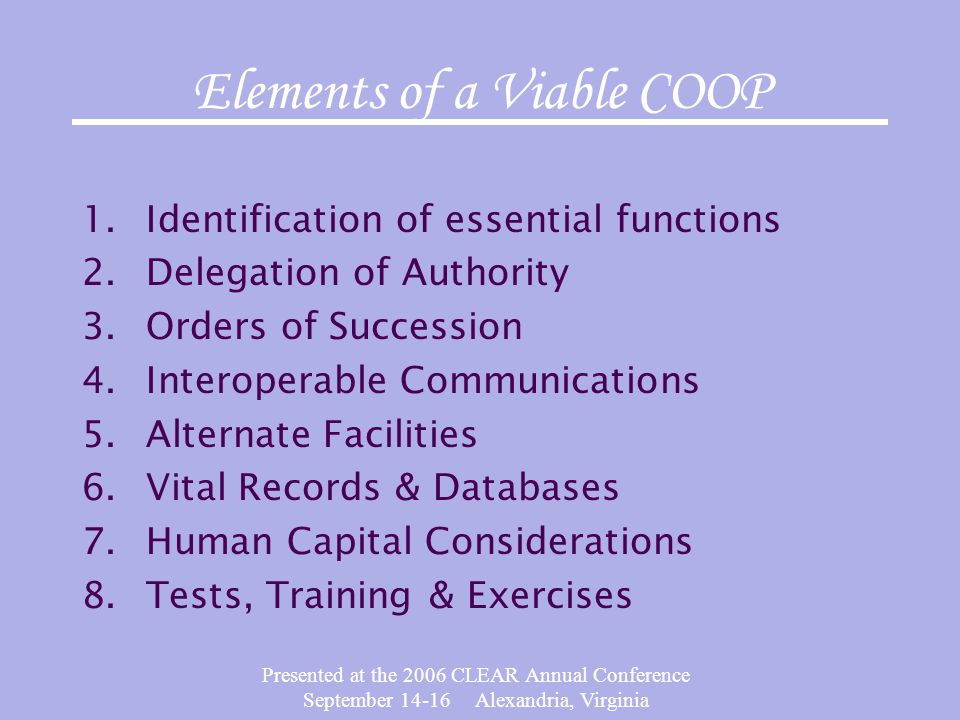 Presented at the 2006 CLEAR Annual Conference September 14-16 Alexandria, Virginia Elements of a Viable COOP 1.Identification of essential functions 2