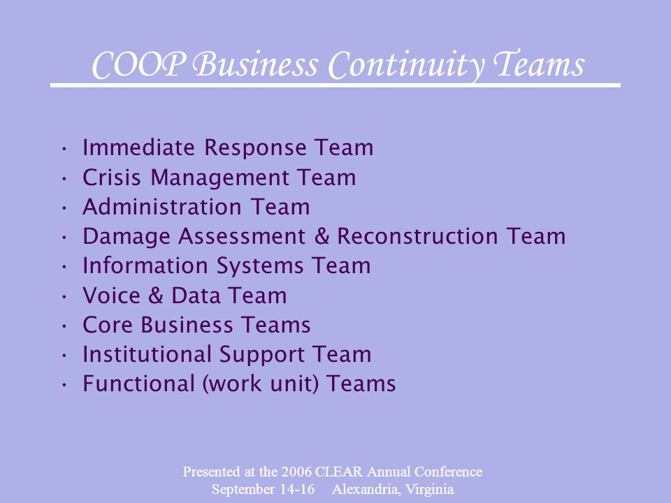 Presented at the 2006 CLEAR Annual Conference September 14-16 Alexandria, Virginia COOP Business Continuity Teams Immediate Response Team Crisis Manag