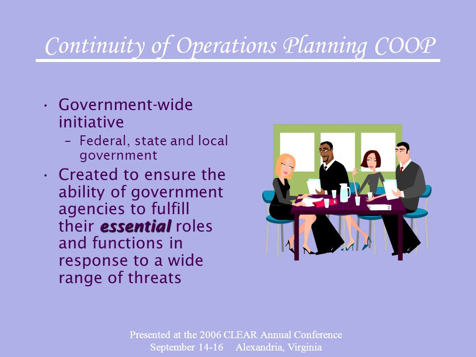 Presented at the 2006 CLEAR Annual Conference September 14-16 Alexandria, Virginia Continuity of Operations Planning COOP Government-wide initiative –