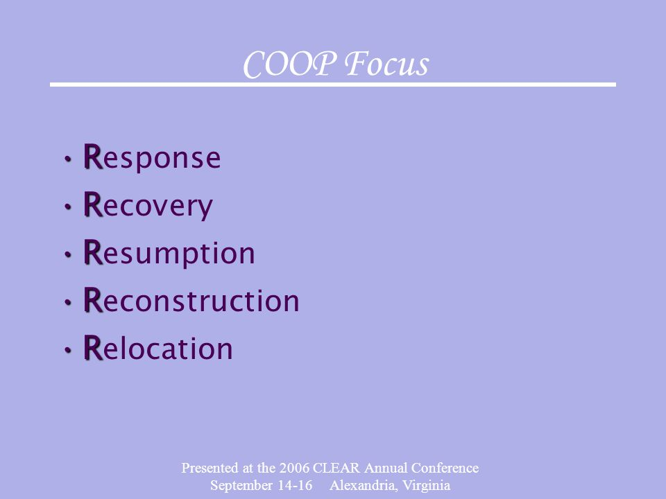 Presented at the 2006 CLEAR Annual Conference September 14-16 Alexandria, Virginia COOP Focus RR esponse RR ecovery RR esumption RR econstruction RR e