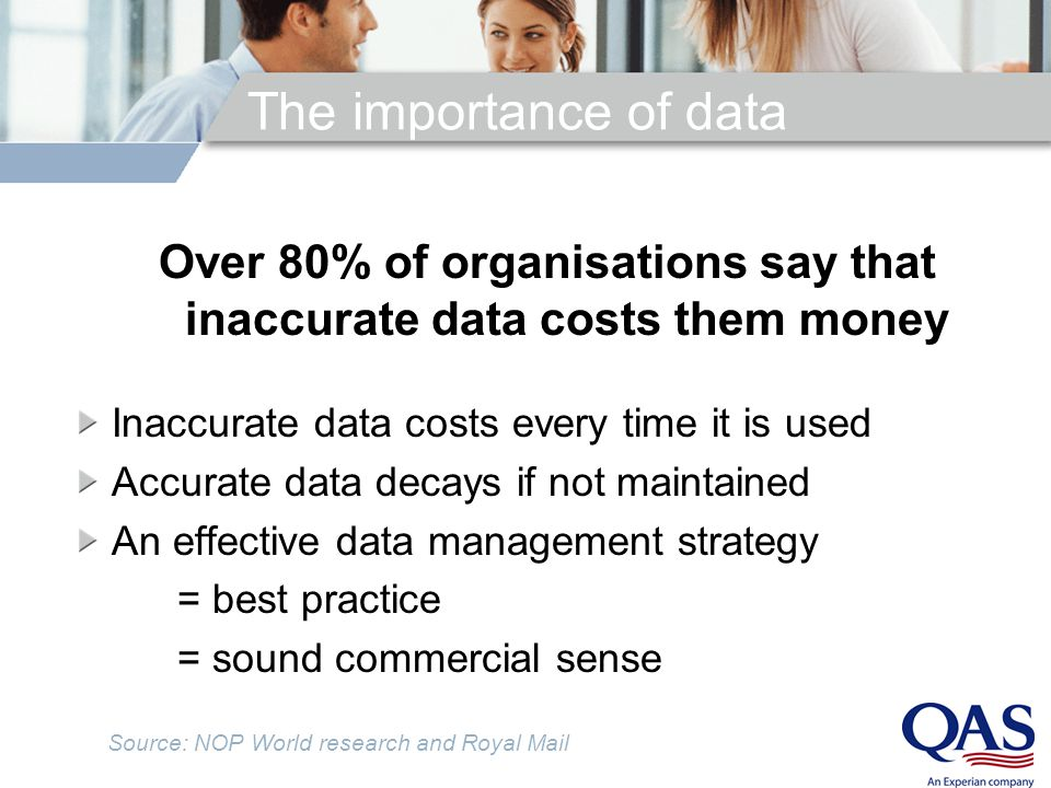 The importance of data Over 80% of organisations say that inaccurate data costs them money Inaccurate data costs every time it is used Accurate data decays if not maintained An effective data management strategy = best practice = sound commercial sense Source: NOP World research and Royal Mail