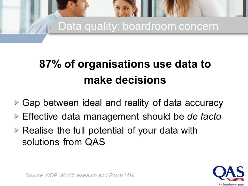 Data quality: boardroom concern 87% of organisations use data to make decisions Gap between ideal and reality of data accuracy Effective data management should be de facto Realise the full potential of your data with solutions from QAS Source: NOP World research and Royal Mail