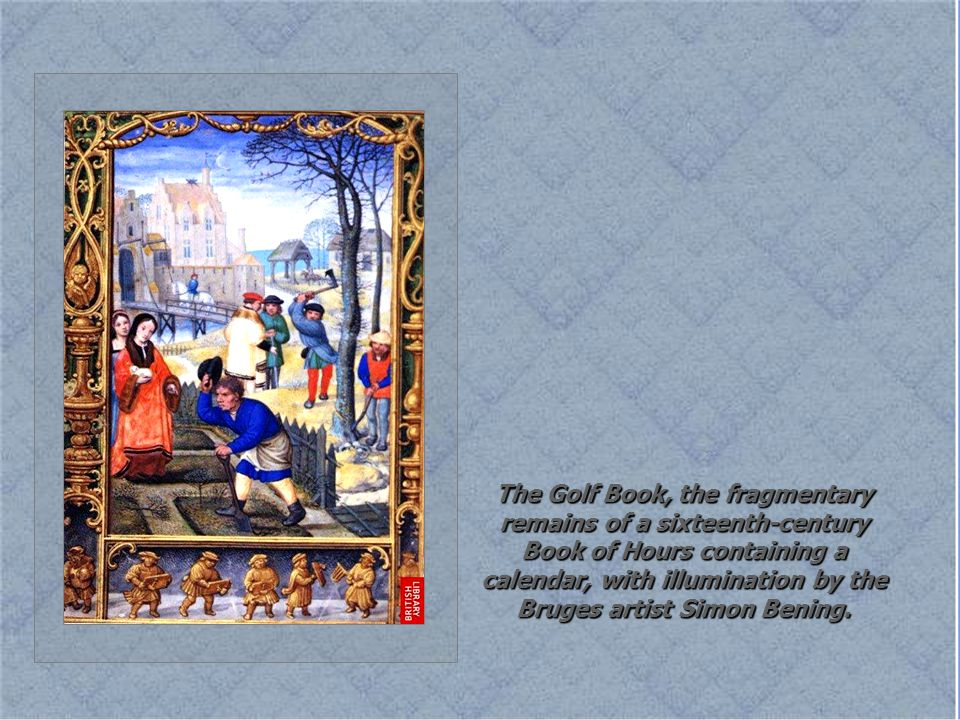 The Golf Book, the fragmentary remains of a sixteenth-century Book of Hours containing a calendar, with illumination by the Bruges artist Simon Bening.