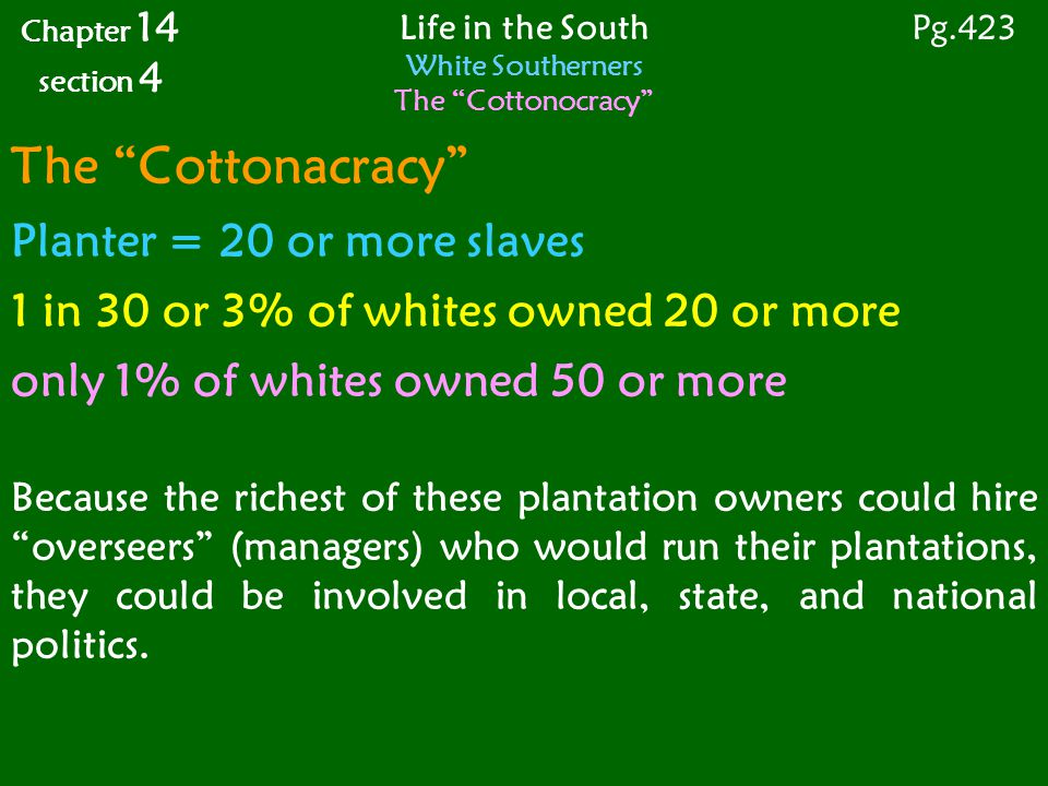 The Cottonacracy Planter = 20 or more slaves 1 in 30 or 3% of whites owned 20 or more only 1% of whites owned 50 or more Because the richest of these plantation owners could hire overseers (managers) who would run their plantations, they could be involved in local, state, and national politics.