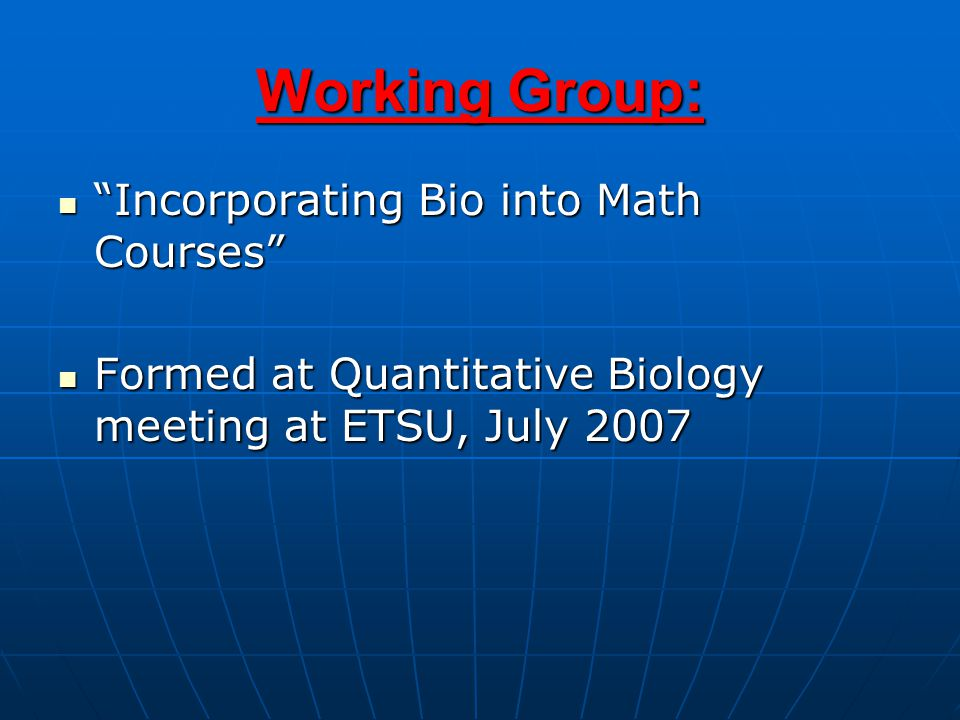 Working Group: Incorporating Bio into Math Courses Incorporating Bio into Math Courses Formed at Quantitative Biology meeting at ETSU, July 2007 Formed at Quantitative Biology meeting at ETSU, July 2007