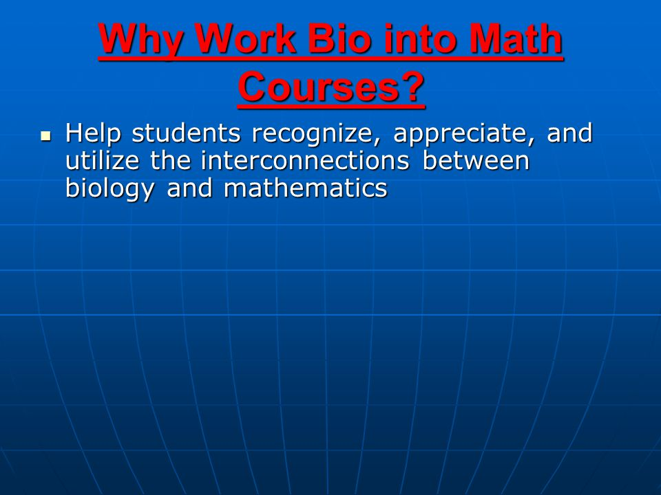 Help students recognize, appreciate, and utilize the interconnections between biology and mathematics Help students recognize, appreciate, and utilize the interconnections between biology and mathematics