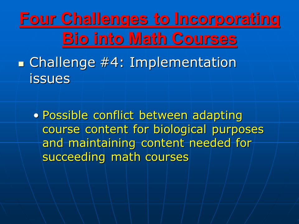 Four Challenges to Incorporating Bio into Math Courses Challenge #4: Implementation issues Challenge #4: Implementation issues Possible conflict between adapting course content for biological purposes and maintaining content needed for succeeding math coursesPossible conflict between adapting course content for biological purposes and maintaining content needed for succeeding math courses