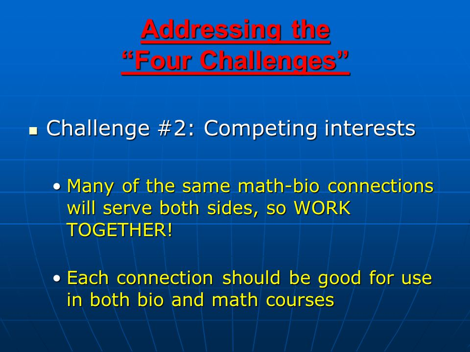 Addressing the Four Challenges Challenge #2: Competing interests Challenge #2: Competing interests Many of the same math-bio connections will serve both sides, so WORK TOGETHER!Many of the same math-bio connections will serve both sides, so WORK TOGETHER.
