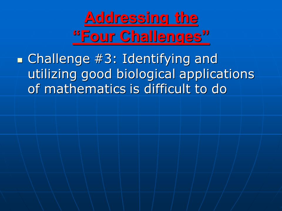 Challenge #3: Identifying and utilizing good biological applications of mathematics is difficult to do Challenge #3: Identifying and utilizing good biological applications of mathematics is difficult to do