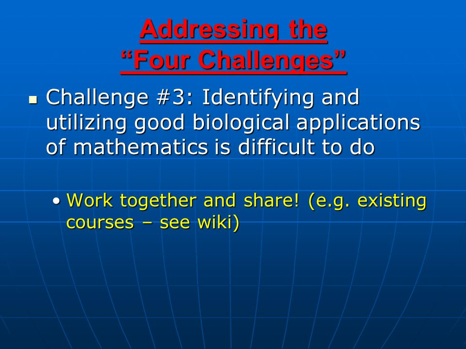 Addressing the Four Challenges Challenge #3: Identifying and utilizing good biological applications of mathematics is difficult to do Challenge #3: Identifying and utilizing good biological applications of mathematics is difficult to do Work together and share.