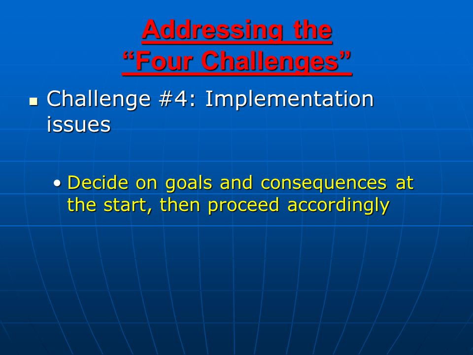 Addressing the Four Challenges Challenge #4: Implementation issues Challenge #4: Implementation issues Decide on goals and consequences at the start, then proceed accordinglyDecide on goals and consequences at the start, then proceed accordingly