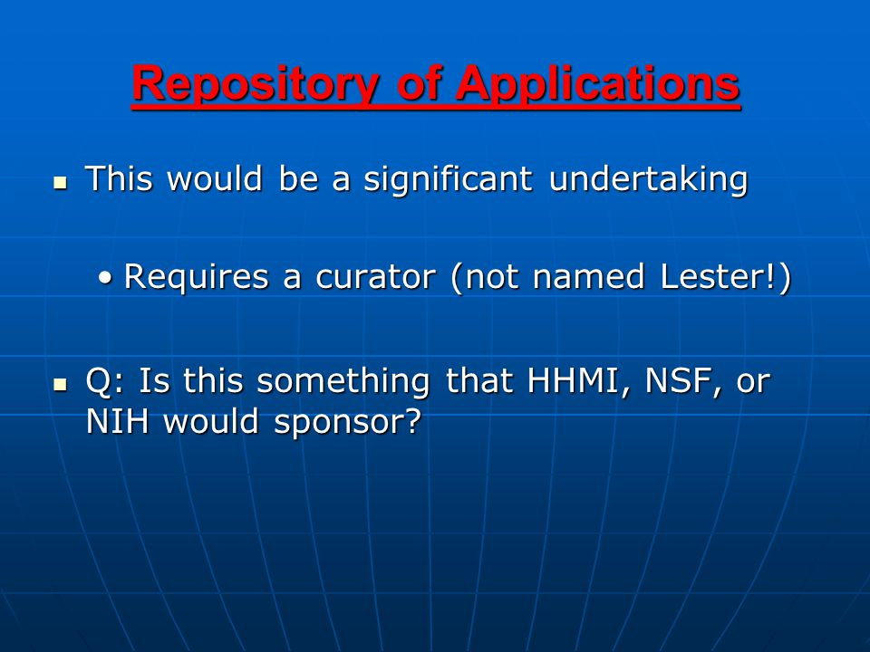 Repository of Applications This would be a significant undertaking This would be a significant undertaking Requires a curator (not named Lester!)Requires a curator (not named Lester!) Q: Is this something that HHMI, NSF, or NIH would sponsor.