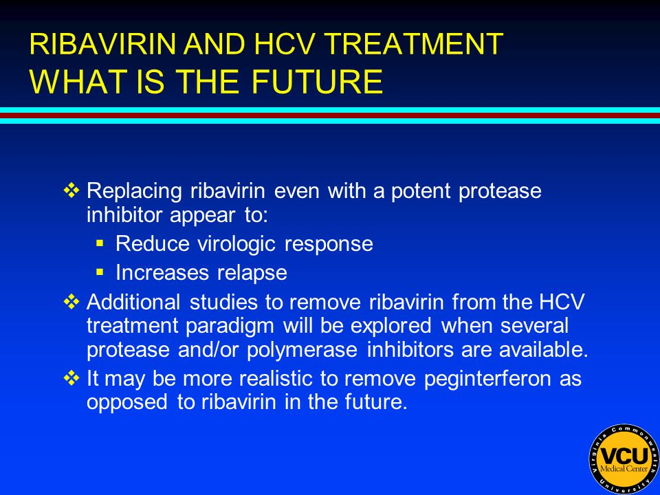 RIBAVIRIN AND HCV TREATMENT WHAT IS THE FUTURE  Replacing ribavirin even with a potent protease inhibitor appear to:  Reduce virologic response  Increases relapse  Additional studies to remove ribavirin from the HCV treatment paradigm will be explored when several protease and/or polymerase inhibitors are available.