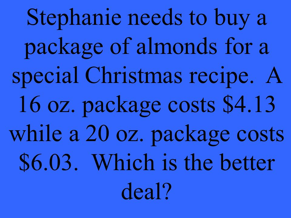 Stephanie needs to buy a package of almonds for a special Christmas recipe.
