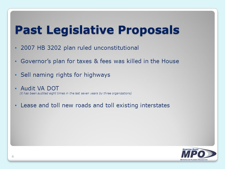 Past Legislative Proposals 6 2007 HB 3202 plan ruled unconstitutional Governor's plan for taxes & fees was killed in the House Sell naming rights for highways Audit VA DOT (it has been audited eight times in the last seven years by three organizations) Lease and toll new roads and toll existing interstates