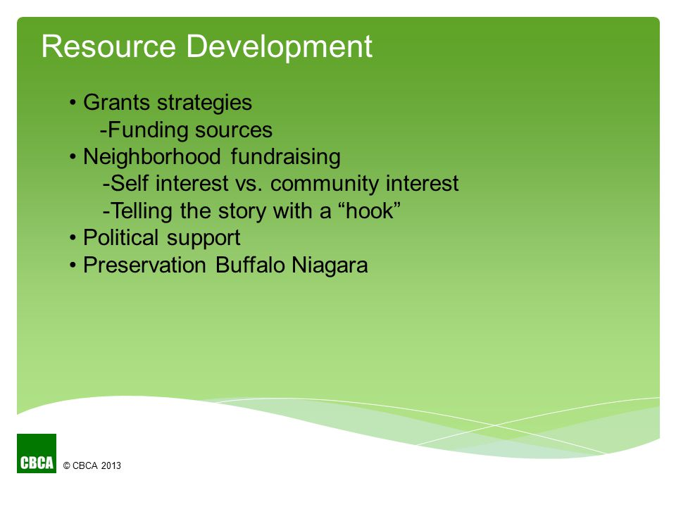 """© CBCA 2013 Grants strategies -Funding sources Neighborhood fundraising -Self interest vs. community interest -Telling the story with a """"hook"""" Politic"""