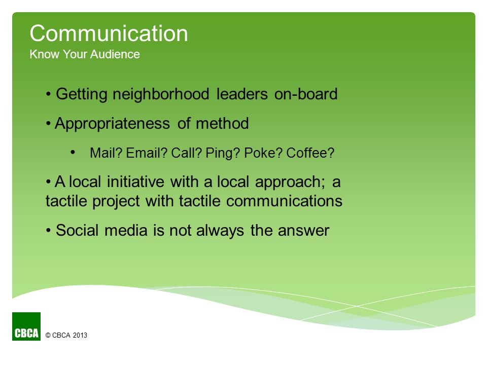 © CBCA 2013 Communication Know Your Audience Getting neighborhood leaders on-board Appropriateness of method Mail? Email? Call? Ping? Poke? Coffee? A