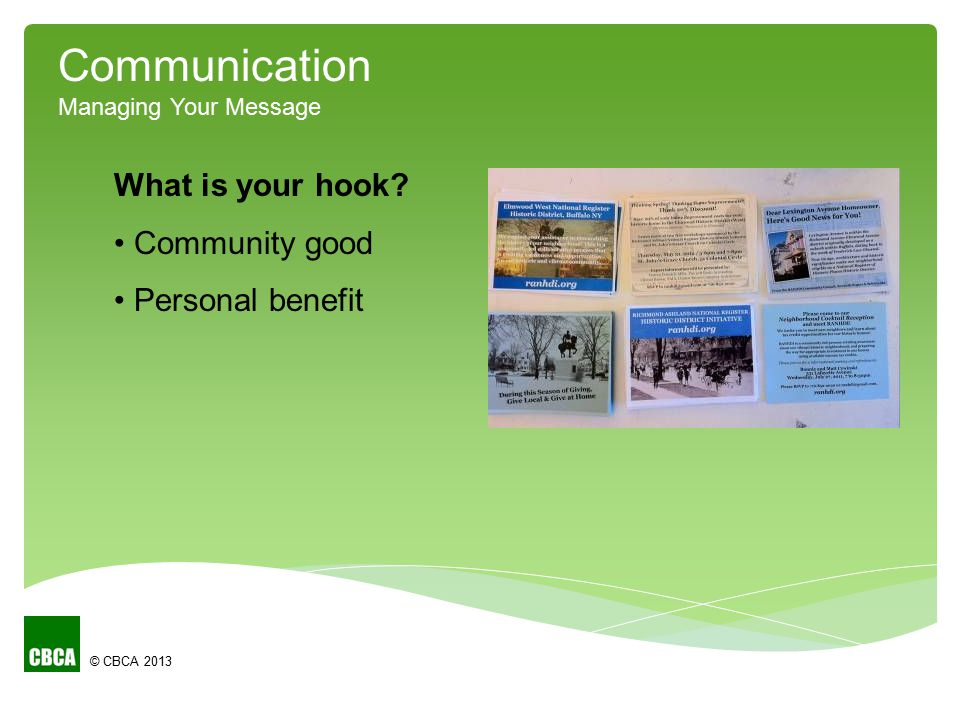 © CBCA 2013 Communication Managing Your Message What is your hook? Community good Personal benefit