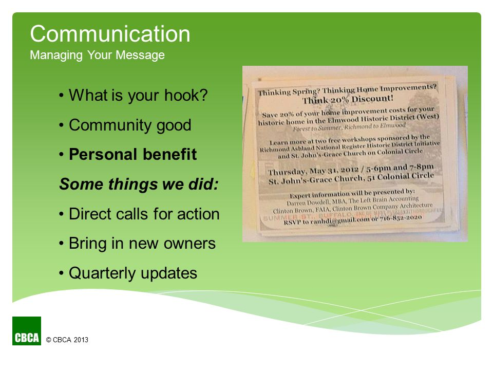 © CBCA 2013 Communication Managing Your Message What is your hook? Community good Personal benefit Some things we did: Direct calls for action Bring i