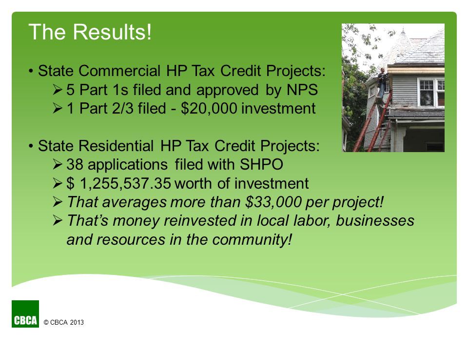 © CBCA 2013 State Commercial HP Tax Credit Projects:  5 Part 1s filed and approved by NPS  1 Part 2/3 filed - $20,000 investment State Residential HP Tax Credit Projects:  38 applications filed with SHPO  $ 1,255,537.35 worth of investment  That averages more than $33,000 per project.