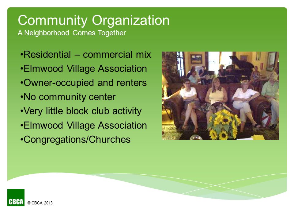© CBCA 2013 Residential – commercial mix Elmwood Village Association Owner-occupied and renters No community center Very little block club activity Elmwood Village Association Congregations/Churches Community Organization A Neighborhood Comes Together