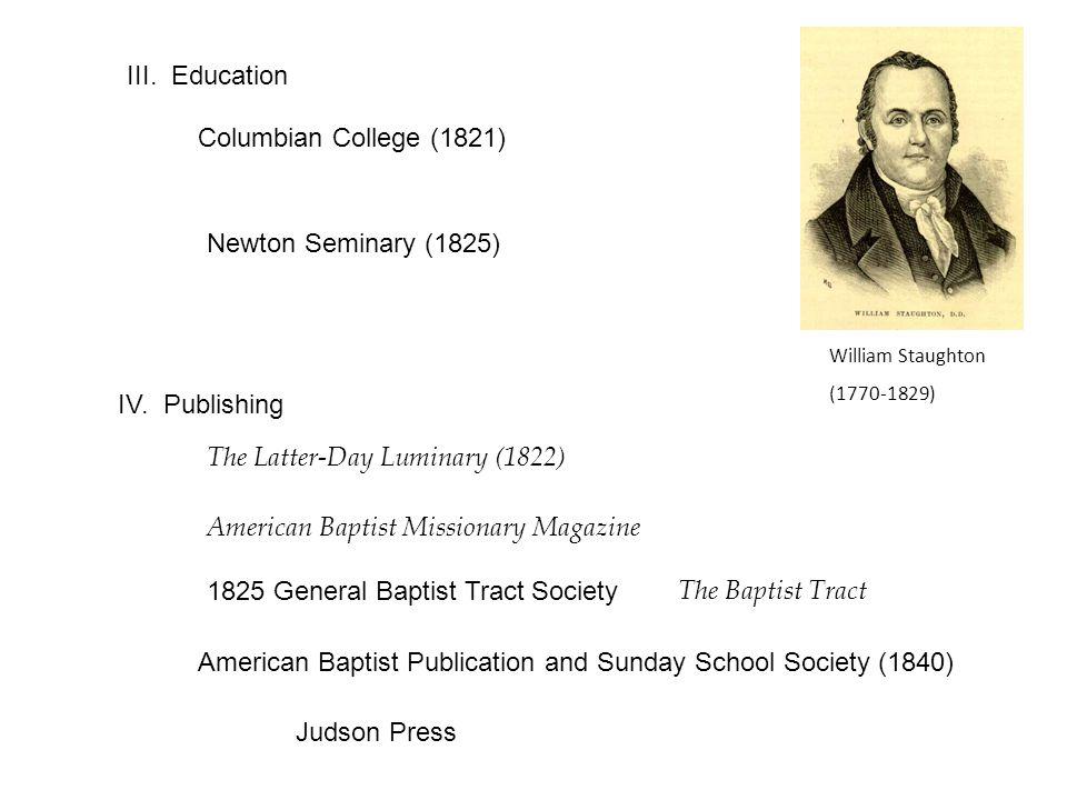 III. Education Columbian College (1821) William Staughton (1770-1829) Newton Seminary (1825) IV.