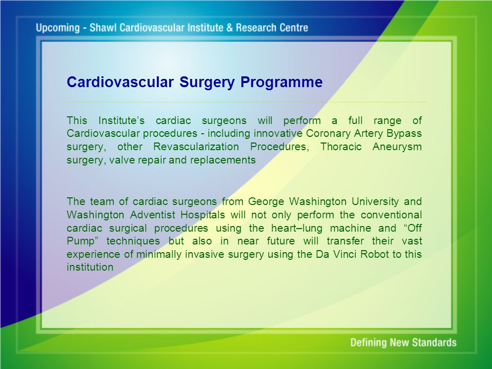Cardiovascular Surgery Programme This Institute's cardiac surgeons will perform a full range of Cardiovascular procedures - including innovative Coronary Artery Bypass surgery, other Revascularization Procedures, Thoracic Aneurysm surgery, valve repair and replacements The team of cardiac surgeons from George Washington University and Washington Adventist Hospitals will not only perform the conventional cardiac surgical procedures using the heart–lung machine and Off Pump techniques but also in near future will transfer their vast experience of minimally invasive surgery using the Da Vinci Robot to this institution