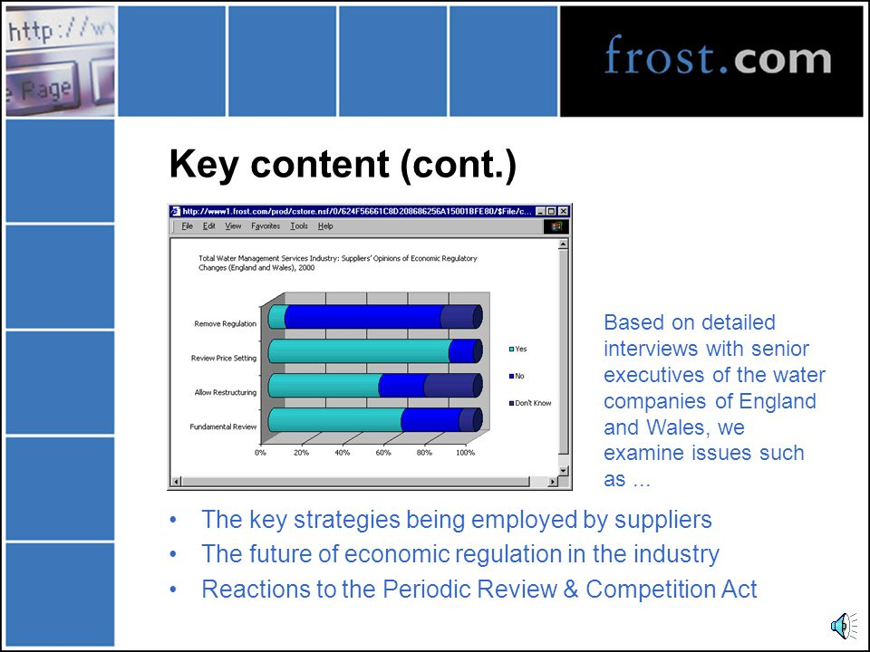Key content (cont.) The key strategies being employed by suppliers The future of economic regulation in the industry Reactions to the Periodic Review & Competition Act Based on detailed interviews with senior executives of the water companies of England and Wales, we examine issues such as...