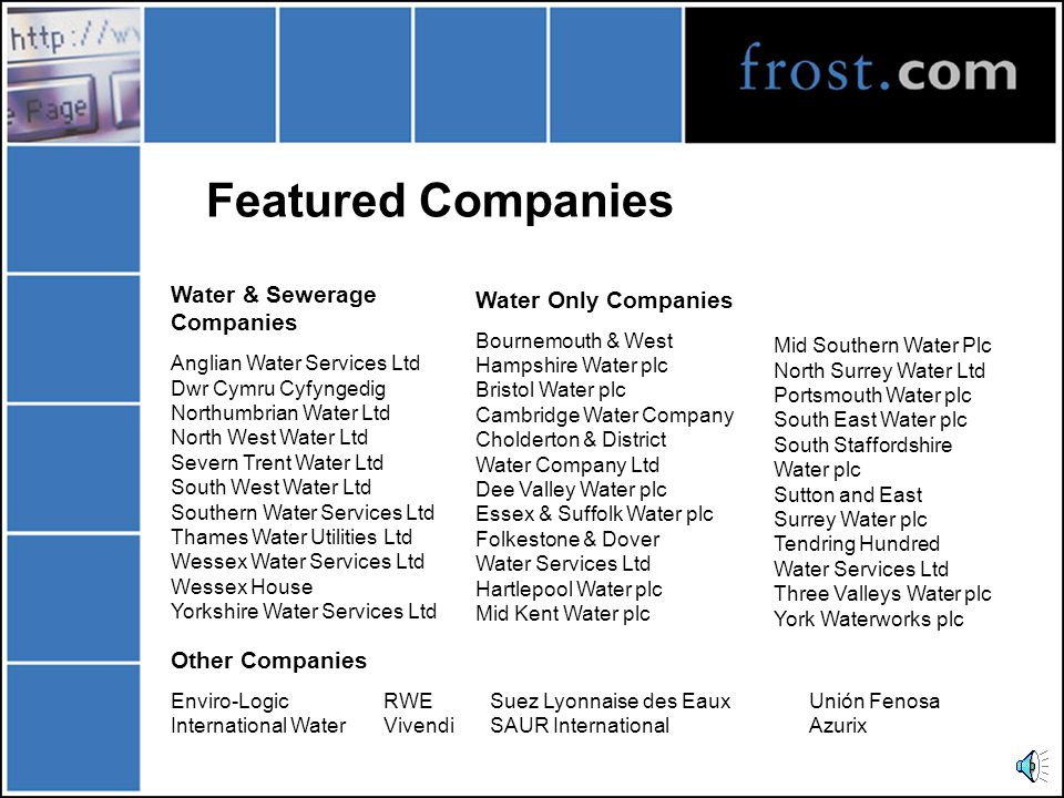 Featured Companies Water & Sewerage Companies Anglian Water Services Ltd Dwr Cymru Cyfyngedig Northumbrian Water Ltd North West Water Ltd Severn Trent Water Ltd South West Water Ltd Southern Water Services Ltd Thames Water Utilities Ltd Wessex Water Services Ltd Wessex House Yorkshire Water Services Ltd Water Only Companies Bournemouth & West Hampshire Water plc Bristol Water plc Cambridge Water Company Cholderton & District Water Company Ltd Dee Valley Water plc Essex & Suffolk Water plc Folkestone & Dover Water Services Ltd Hartlepool Water plc Mid Kent Water plc Mid Southern Water Plc North Surrey Water Ltd Portsmouth Water plc South East Water plc South Staffordshire Water plc Sutton and East Surrey Water plc Tendring Hundred Water Services Ltd Three Valleys Water plc York Waterworks plc Other Companies Enviro-LogicRWESuez Lyonnaise des EauxUnión Fenosa International WaterVivendiSAUR InternationalAzurix