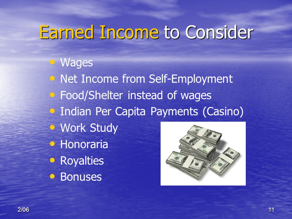2/0611 Earned Income to Consider Wages Net Income from Self-Employment Food/Shelter instead of wages Indian Per Capita Payments (Casino) Work Study Honoraria Royalties Bonuses