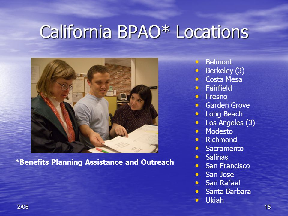 2/0615 California BPAO* Locations Belmont Berkeley (3) Costa Mesa Fairfield Fresno Garden Grove Long Beach Los Angeles (3) Modesto Richmond Sacramento Salinas San Francisco San Jose San Rafael Santa Barbara Ukiah *Benefits Planning Assistance and Outreach