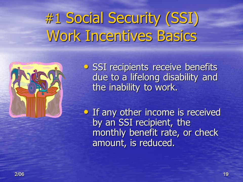 2/0619 #1 Social Security (SSI) Work Incentives Basics SSI recipients receive benefits due to a lifelong disability and the inability to work.