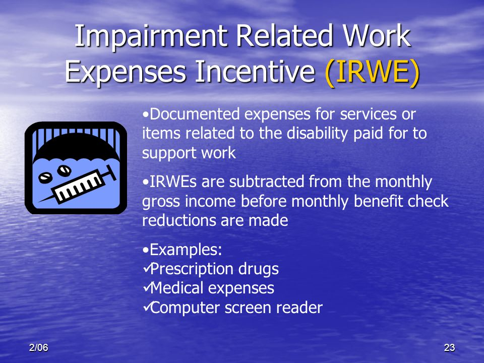2/0623 Impairment Related Work Expenses Incentive (IRWE) Documented expenses for services or items related to the disability paid for to support work IRWEs are subtracted from the monthly gross income before monthly benefit check reductions are made Examples: Prescription drugs Medical expenses Computer screen reader