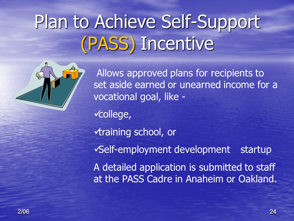 2/0624 Plan to Achieve Self-Support (PASS) Incentive Allows approved plans for recipients to set aside earned or unearned income for a vocational goal, like - college, training school, or Self-employment development startup A detailed application is submitted to staff at the PASS Cadre in Anaheim or Oakland.