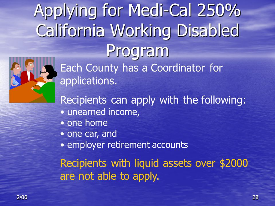 2/0628 Applying for Medi-Cal 250% California Working Disabled Program Each County has a Coordinator for applications.