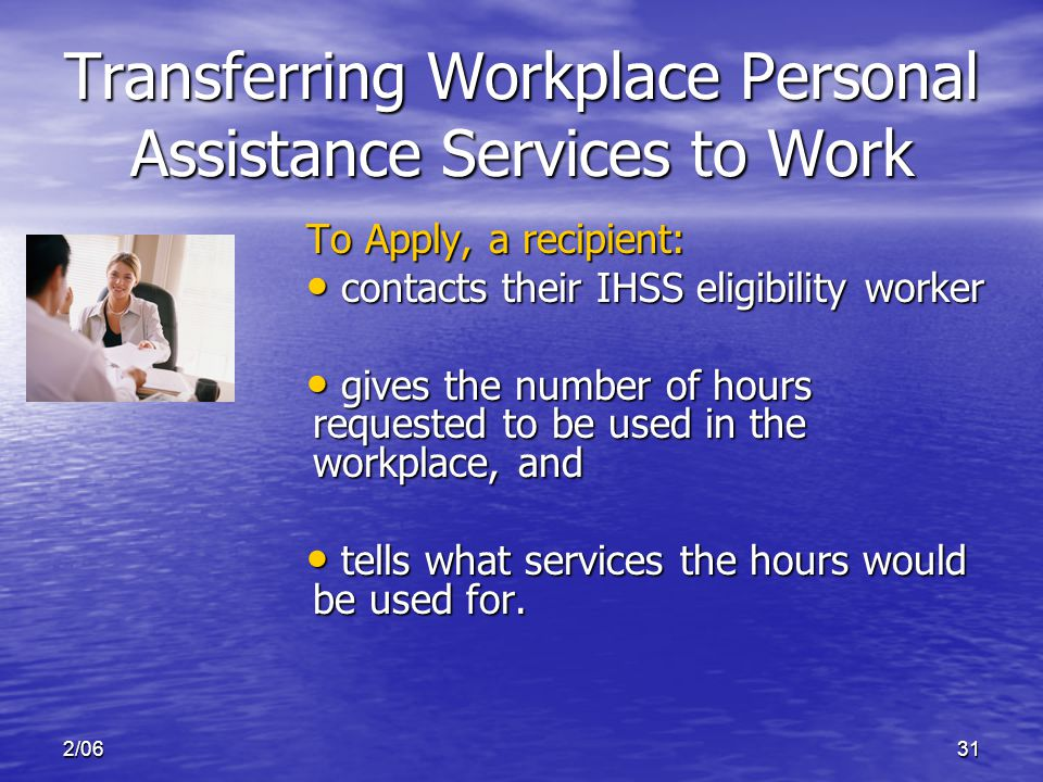 2/0631 Transferring Workplace Personal Assistance Services to Work To Apply, a recipient: contacts their IHSS eligibility worker contacts their IHSS eligibility worker gives the number of hours requested to be used in the workplace, and gives the number of hours requested to be used in the workplace, and tells what services the hours would be used for.