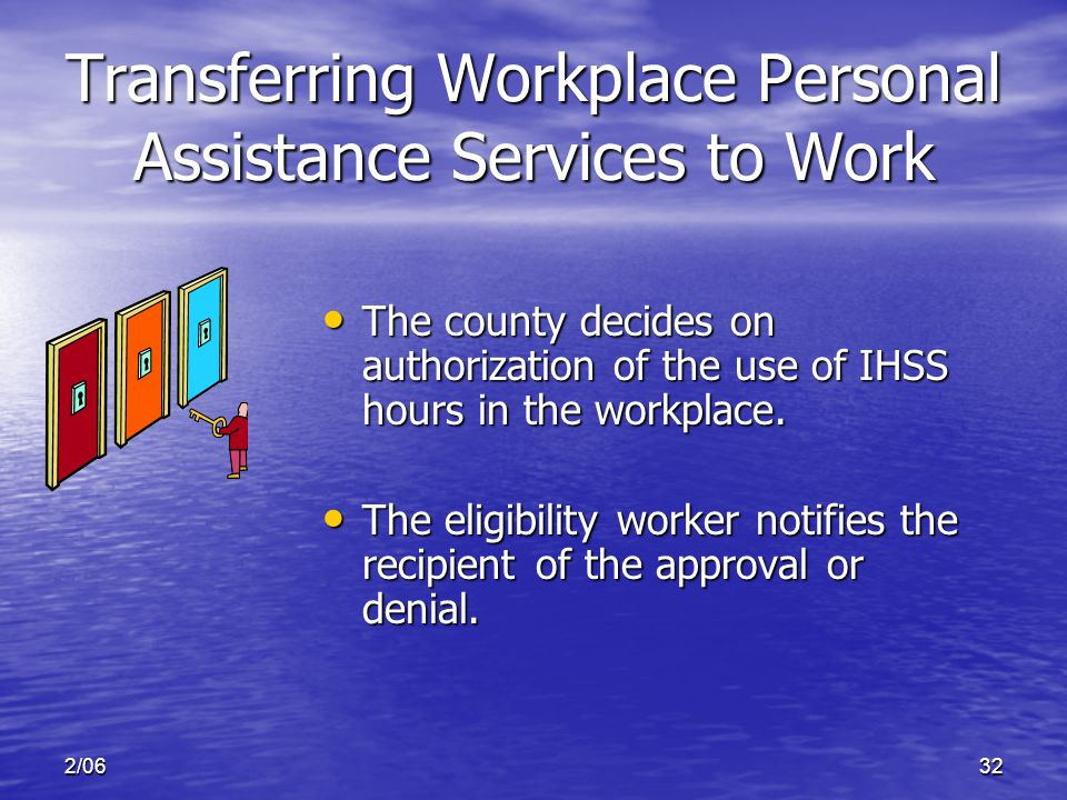 2/0632 Transferring Workplace Personal Assistance Services to Work The county decides on authorization of the use of IHSS hours in the workplace.