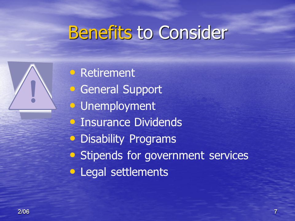 2/067 Benefits to Consider Retirement General Support Unemployment Insurance Dividends Disability Programs Stipends for government services Legal settlements