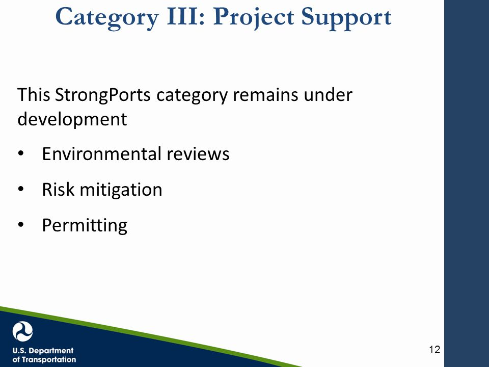 Category III: Project Support This StrongPorts category remains under development Environmental reviews Risk mitigation Permitting 12