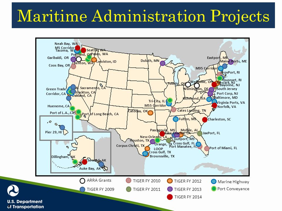 Maritime Administration Projects Auke Bay, AK Pier 29, HI Green Trade Corridor, CA Coos Bay, OR Port of L.A., CA Tri-City, IL Gulfport, MS Port Manatee, FL Port of Miami, FL ProvPort, RI Quonset, RI Port of Long Beach, CA South Jersey Port Corp, NJ JaxPort, FL Lewiston, ID Oakland, CA Mobile, AL Corpus Christi, TX Brownsville, TX Catoosa, OK Bayonne, NJ Cates Landing, TN Garibaldi, OR Maine Ports, ME Eastport, ME Duluth, MN Wilmington, DE Baltimore, MD Pascagoula, MS New Orleans, LA Houston, TX Fulton, MS Virginia Ports, VA Cross Gulf, FL Cross Gulf, TX Stockton, CA W.