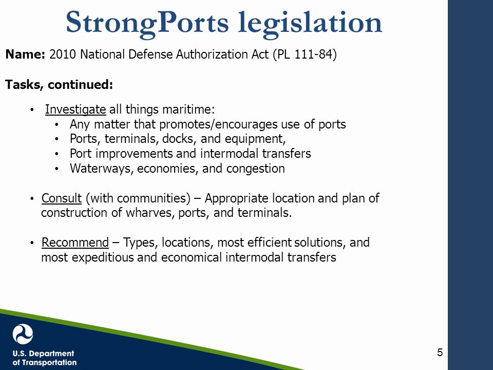 StrongPorts legislation Name: 2010 National Defense Authorization Act (PL 111-84) Tasks, continued: Investigate all things maritime: Any matter that promotes/encourages use of ports Ports, terminals, docks, and equipment, Port improvements and intermodal transfers Waterways, economies, and congestion Consult (with communities) – Appropriate location and plan of construction of wharves, ports, and terminals.