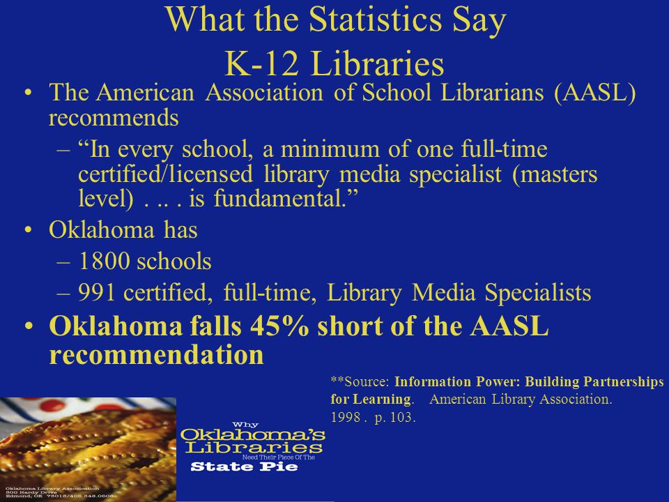 What the Statistics Say K-12 Libraries The American Association of School Librarians (AASL) recommends – In every school, a minimum of one full-time certified/licensed library media specialist (masters level)....