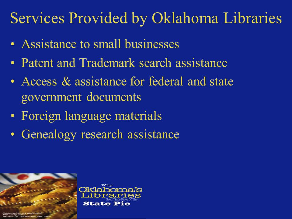 Services Provided by Oklahoma Libraries Assistance to small businesses Patent and Trademark search assistance Access & assistance for federal and state government documents Foreign language materials Genealogy research assistance