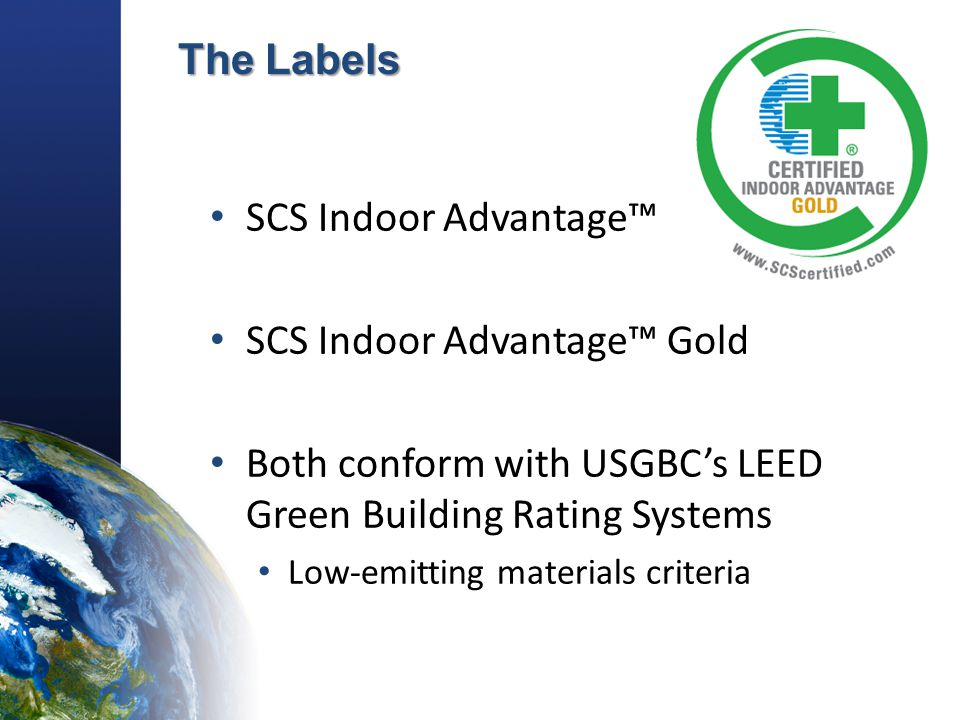 The Labels SCS Indoor Advantage™ SCS Indoor Advantage™ Gold Both conform with USGBC's LEED Green Building Rating Systems Low-emitting materials criteria