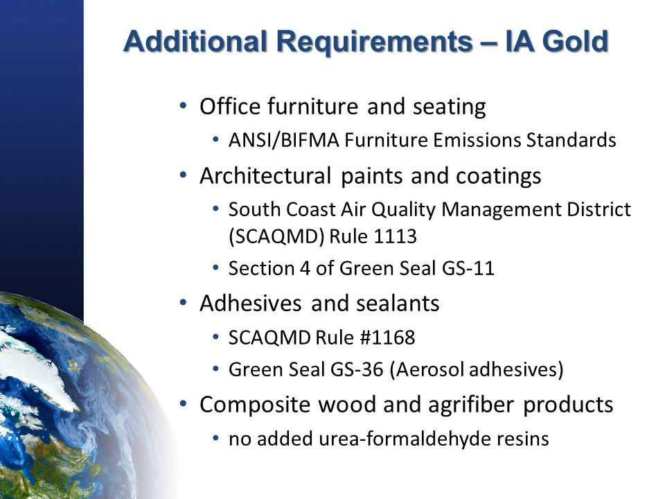 Additional Requirements – IA Gold Office furniture and seating ANSI/BIFMA Furniture Emissions Standards Architectural paints and coatings South Coast Air Quality Management District (SCAQMD) Rule 1113 Section 4 of Green Seal GS-11 Adhesives and sealants SCAQMD Rule #1168 Green Seal GS-36 (Aerosol adhesives) Composite wood and agrifiber products no added urea-formaldehyde resins