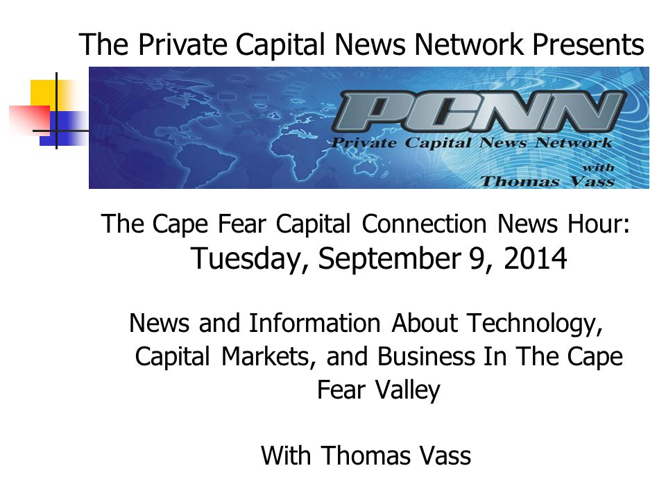 The Cape Fear Capital Connection News Hour: Tuesday, September 9, 2014 News and Information About Technology, Capital Markets, and Business In The Cape Fear Valley With Thomas Vass The Private Capital News Network Presents