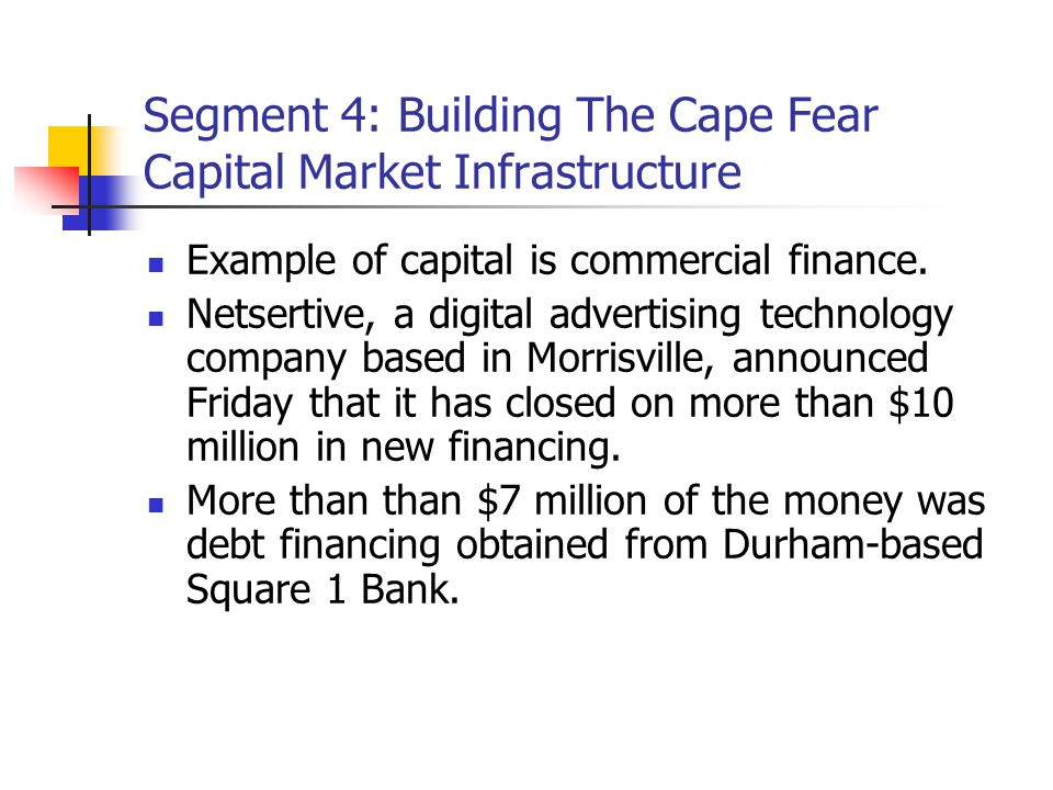 Segment 4: Building The Cape Fear Capital Market Infrastructure Example of capital is commercial finance.